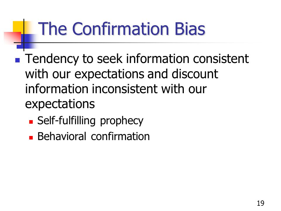 19 The Confirmation Bias Tendency to seek information consistent with our expectations and discount information inconsistent with our expectations Self-fulfilling prophecy Behavioral confirmation