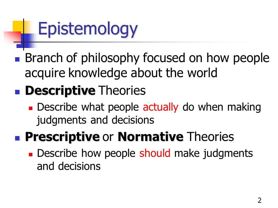 2 Epistemology Branch of philosophy focused on how people acquire knowledge about the world Descriptive Descriptive Theories Describe what people actu