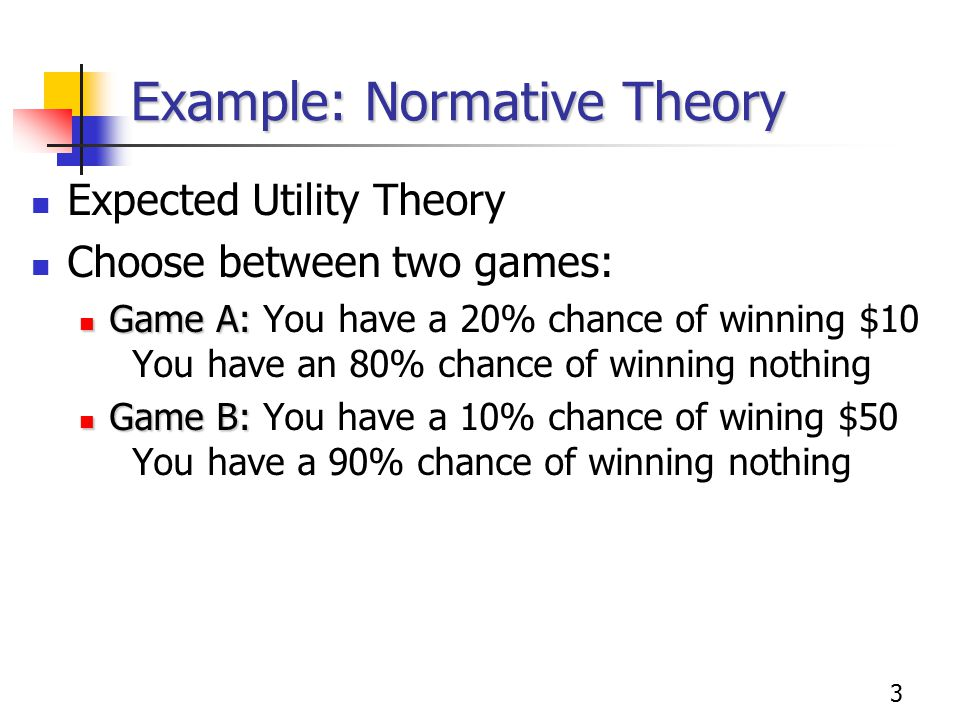 3 Example: Normative Theory Expected Utility Theory Choose between two games: Game A: Game A: You have a 20% chance of winning $10 You have an 80% chance of winning nothing Game B: Game B: You have a 10% chance of wining $50 You have a 90% chance of winning nothing