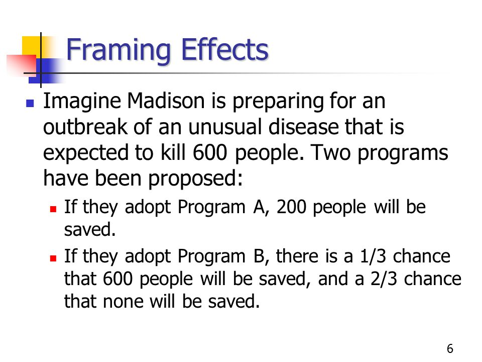 6 Framing Effects Imagine Madison is preparing for an outbreak of an unusual disease that is expected to kill 600 people. Two programs have been propo