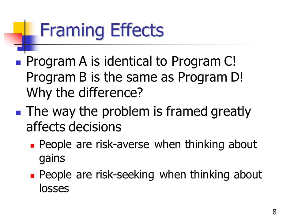8 Framing Effects Program A is identical to Program C! Program B is the same as Program D! Why the difference? The way the problem is framed greatly a