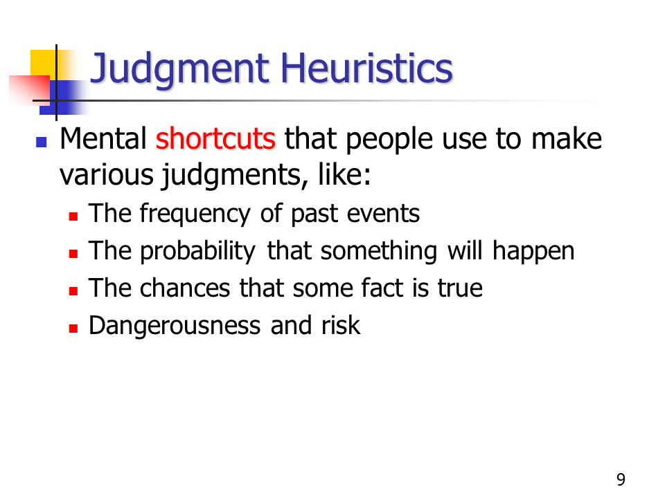 9 Judgment Heuristics shortcuts Mental shortcuts that people use to make various judgments, like: The frequency of past events The probability that something will happen The chances that some fact is true Dangerousness and risk