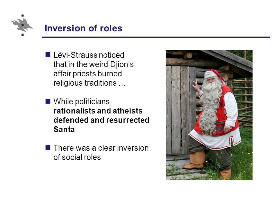 Inversion of roles Lévi-Strauss noticed that in the weird Djion's affair priests burned religious traditions … While politicians, rationalists and atheists defended and resurrected Santa There was a clear inversion of social roles