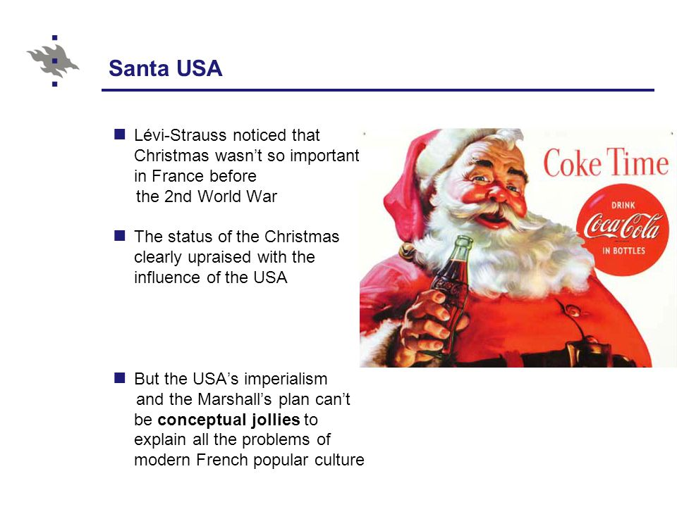 Santa USA Lévi-Strauss noticed that Christmas wasn't so important in France before the 2nd World War The status of the Christmas clearly upraised with the influence of the USA But the USA's imperialism and the Marshall's plan can't be conceptual jollies to explain all the problems of modern French popular culture