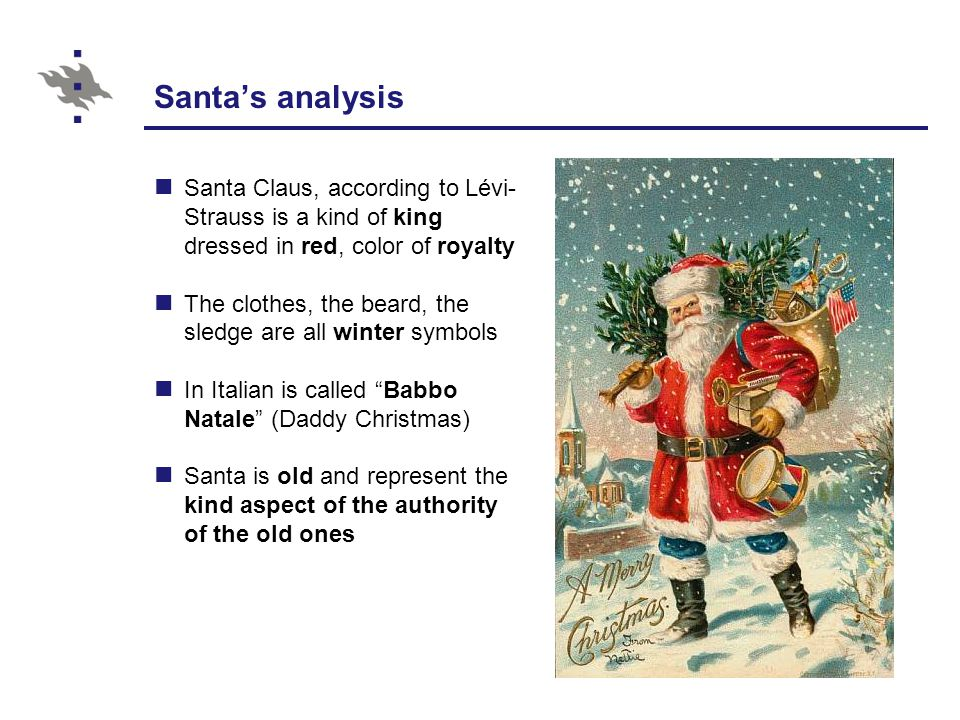 Santa's analysis Santa Claus, according to Lévi- Strauss is a kind of king dressed in red, color of royalty The clothes, the beard, the sledge are all winter symbols In Italian is called Babbo Natale (Daddy Christmas) Santa is old and represent the kind aspect of the authority of the old ones