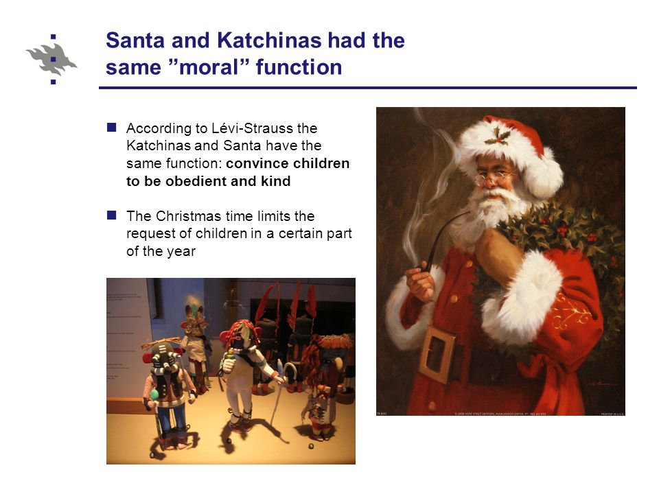Santa and Katchinas had the same moral function According to Lévi-Strauss the Katchinas and Santa have the same function: convince children to be obedient and kind The Christmas time limits the request of children in a certain part of the year