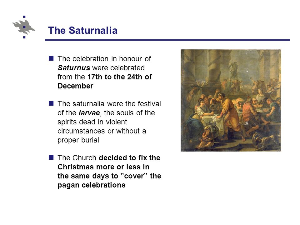The Saturnalia The celebration in honour of Saturnus were celebrated from the 17th to the 24th of December The saturnalia were the festival of the larvae, the souls of the spirits dead in violent circumstances or without a proper burial The Church decided to fix the Christmas more or less in the same days to cover the pagan celebrations