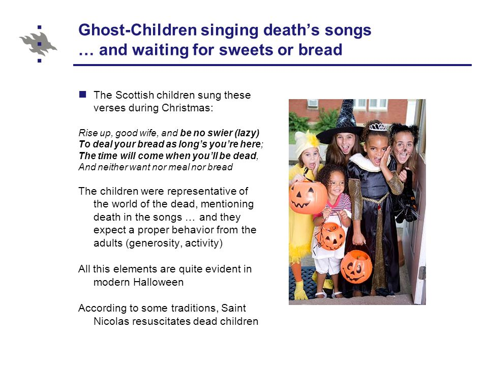 Ghost-Children singing death's songs … and waiting for sweets or bread The Scottish children sung these verses during Christmas: Rise up, good wife, and be no swier (lazy) To deal your bread as long's you're here; The time will come when you'll be dead, And neither want nor meal nor bread The children were representative of the world of the dead, mentioning death in the songs … and they expect a proper behavior from the adults (generosity, activity) All this elements are quite evident in modern Halloween According to some traditions, Saint Nicolas resuscitates dead children