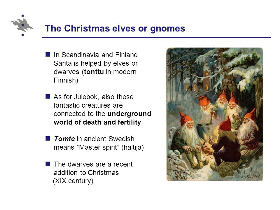 The Christmas elves or gnomes In Scandinavia and Finland Santa is helped by elves or dwarves (tonttu in modern Finnish) As for Julebok, also these fantastic creatures are connected to the underground world of death and fertility Tomte in ancient Swedish means Master spirit (haltija) The dwarves are a recent addition to Christmas (XIX century)