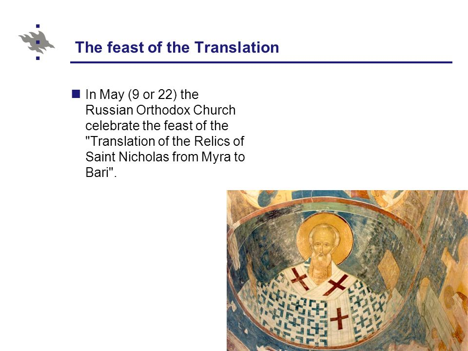 The feast of the Translation In May (9 or 22) the Russian Orthodox Church celebrate the feast of the Translation of the Relics of Saint Nicholas from Myra to Bari .