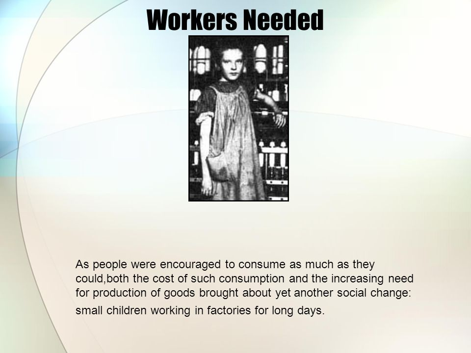 Workers Needed As people were encouraged to consume as much as they could,both the cost of such consumption and the increasing need for production of
