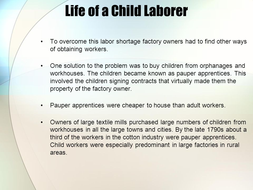 Life of a Child Laborer To overcome this labor shortage factory owners had to find other ways of obtaining workers. One solution to the problem was to