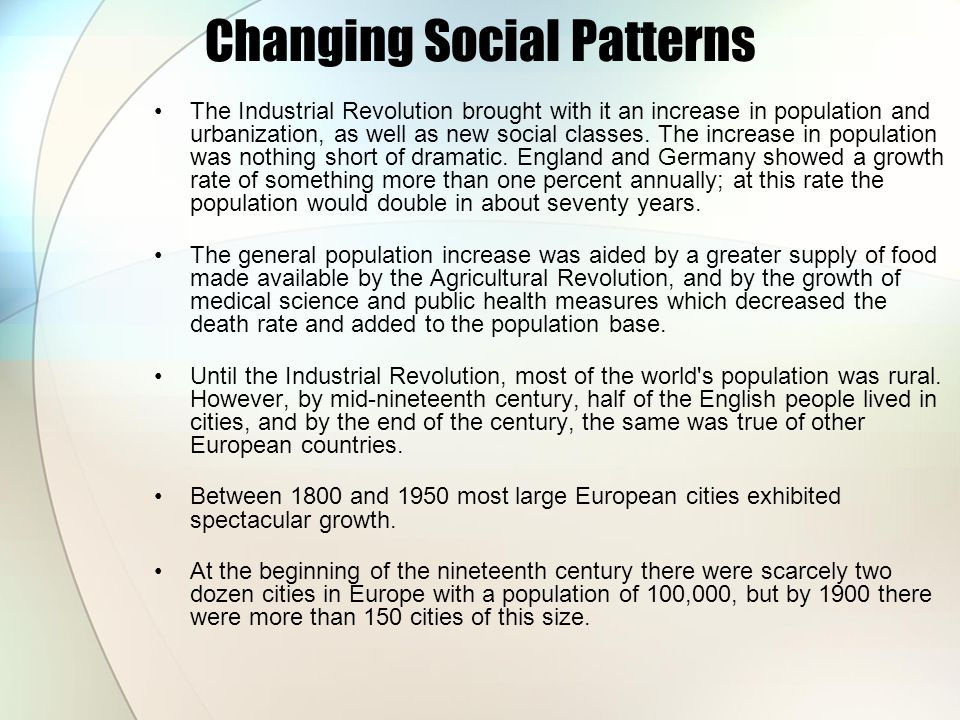 Changing Social Patterns The Industrial Revolution brought with it an increase in population and urbanization, as well as new social classes. The incr