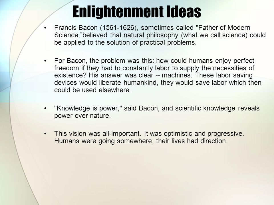 Enlightenment Ideas Francis Bacon (1561-1626), sometimes called