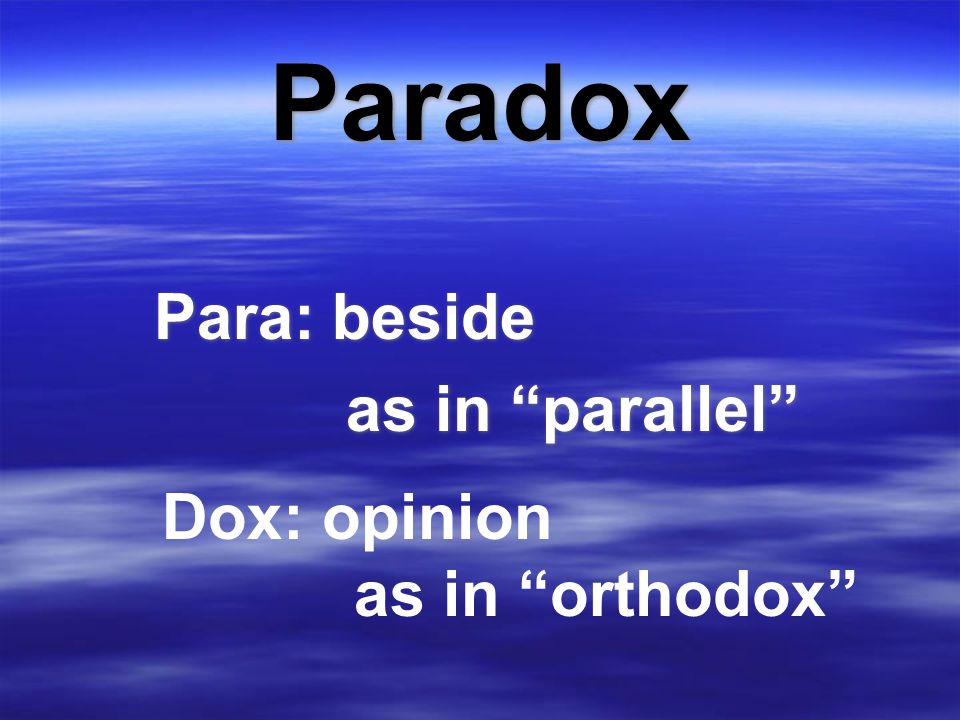 """Paradox Para: beside as in """"parallel"""" Para: beside as in """"parallel"""" Dox: opinion as in """"orthodox"""""""
