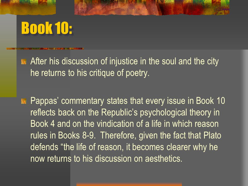 Book 10: After his discussion of injustice in the soul and the city he returns to his critique of poetry. Pappas' commentary states that every issue i