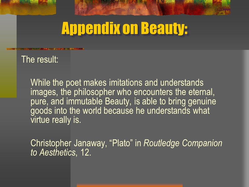 Appendix on Beauty: The result: While the poet makes imitations and understands images, the philosopher who encounters the eternal, pure, and immutabl