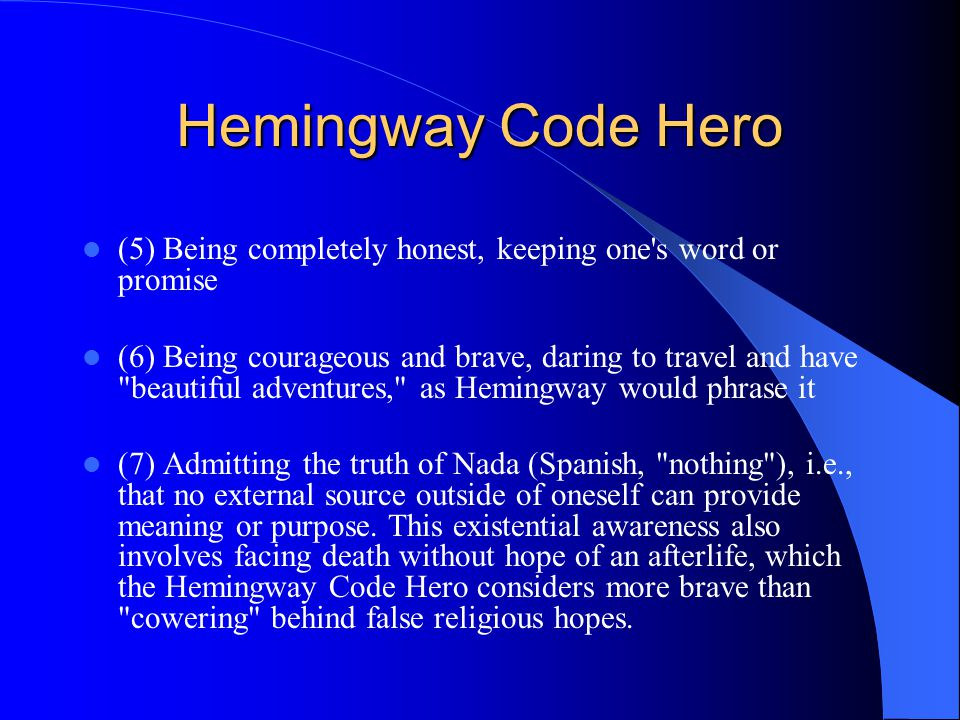 Hemingway Code Hero (5) Being completely honest, keeping one s word or promise (6) Being courageous and brave, daring to travel and have beautiful adventures, as Hemingway would phrase it (7) Admitting the truth of Nada (Spanish, nothing ), i.e., that no external source outside of oneself can provide meaning or purpose.