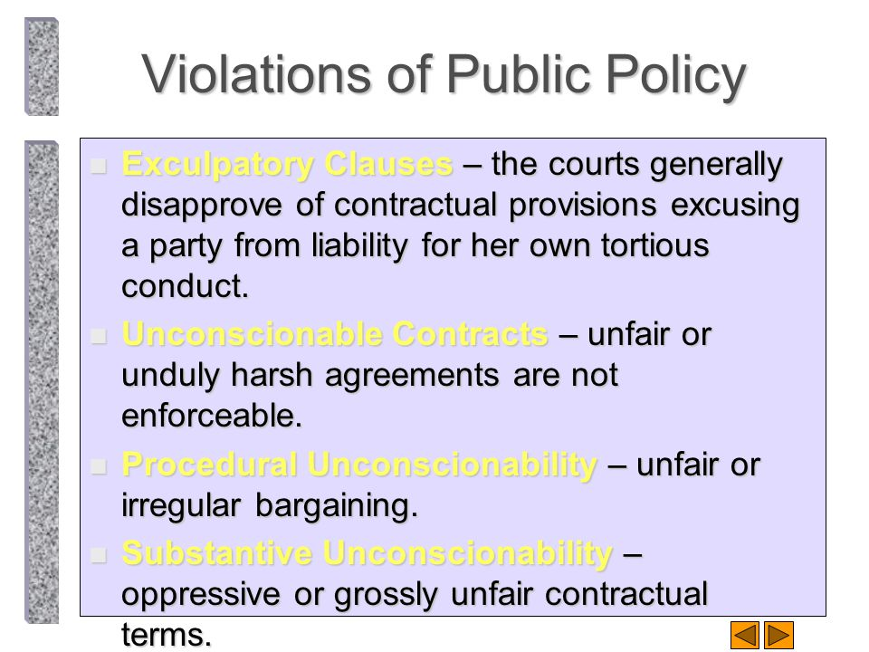 Violations of Public Policy n Exculpatory Clauses – the courts generally disapprove of contractual provisions excusing a party from liability for her own tortious conduct.