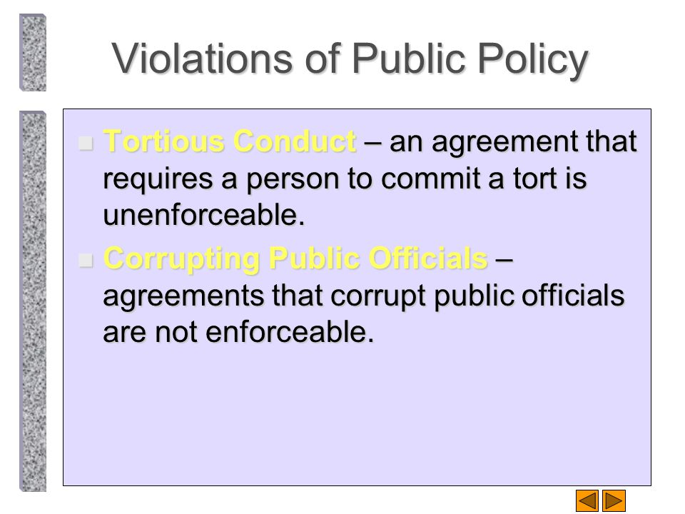 Violations of Public Policy n Tortious Conduct – an agreement that requires a person to commit a tort is unenforceable. n Corrupting Public Officials