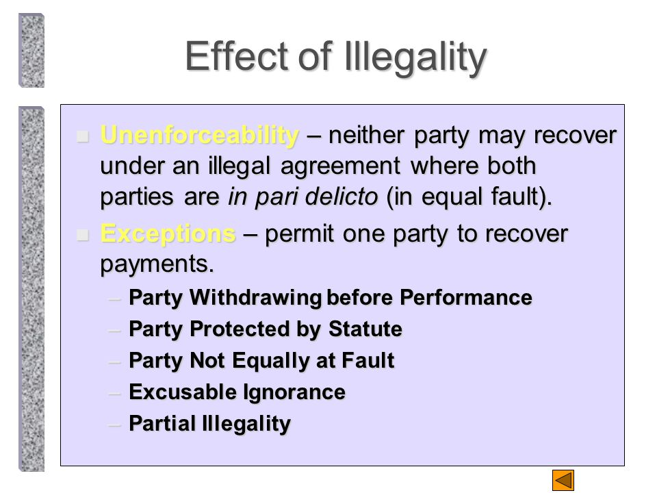 Effect of Illegality n Unenforceability – neither party may recover under an illegal agreement where both parties are in pari delicto (in equal fault).