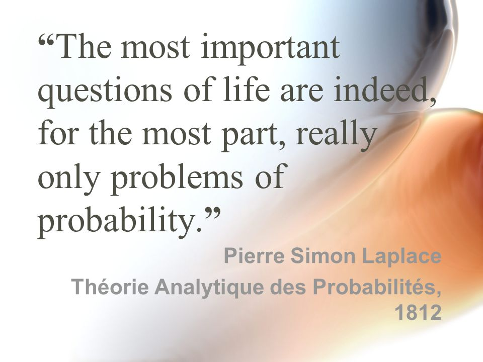 """""""The most important questions of life are indeed, for the most part, really only problems of probability."""" Pierre Simon Laplace Théorie Analytique des"""