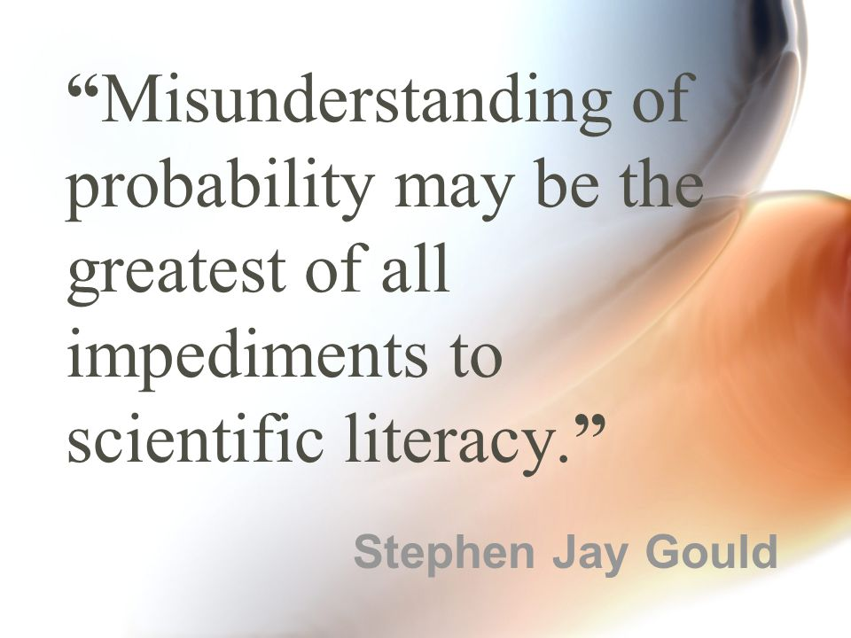 Misunderstanding of probability may be the greatest of all impediments to scientific literacy. Stephen Jay Gould