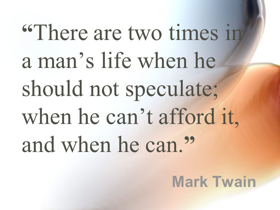 There are two times in a man's life when he should not speculate; when he can't afford it, and when he can. Mark Twain