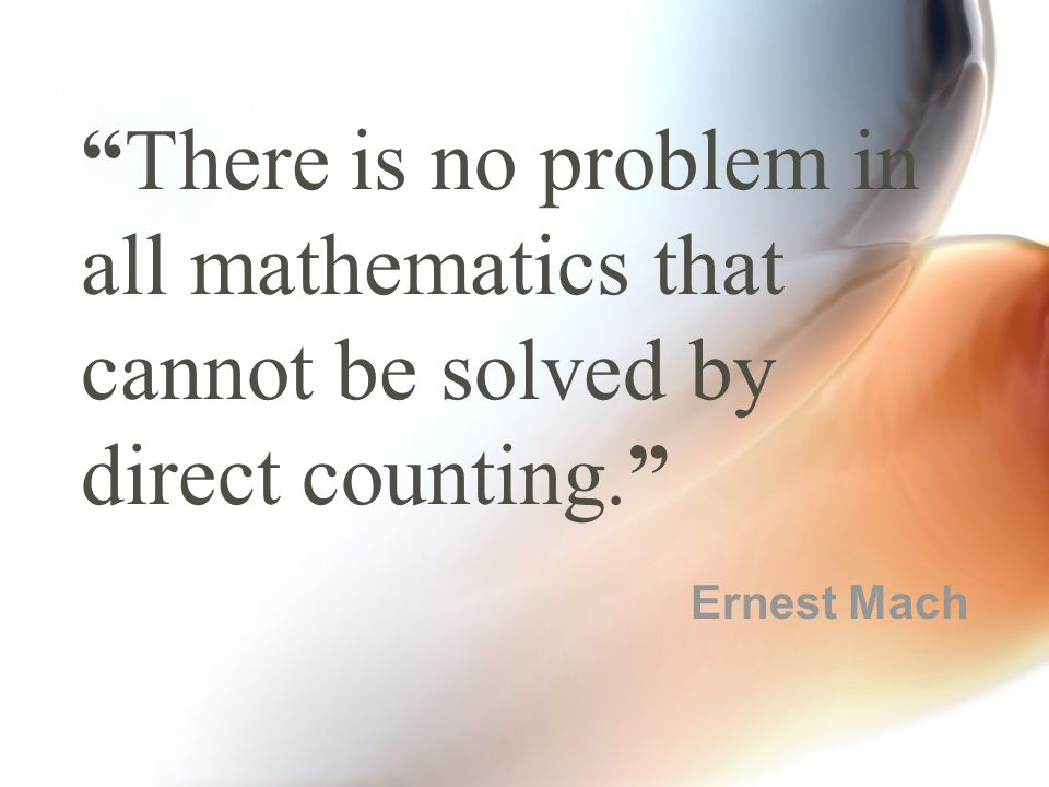 """""""There is no problem in all mathematics that cannot be solved by direct counting."""" Ernest Mach"""
