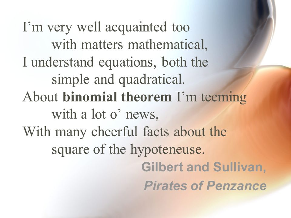 I'm very well acquainted too with matters mathematical, I understand equations, both the simple and quadratical.