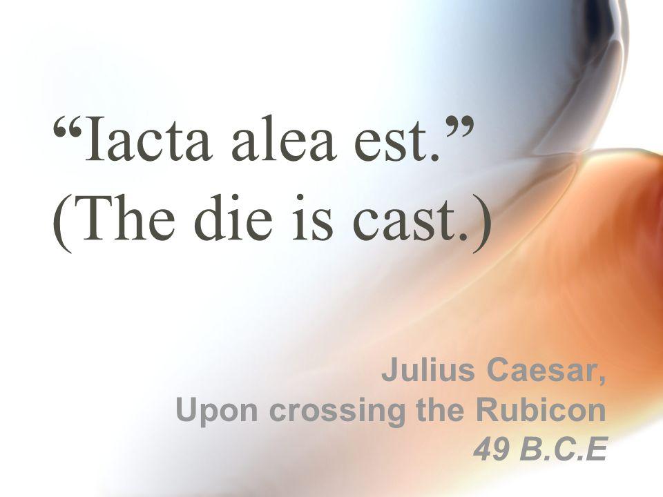 """""""Iacta alea est."""" (The die is cast.) Julius Caesar, Upon crossing the Rubicon 49 B.C.E"""