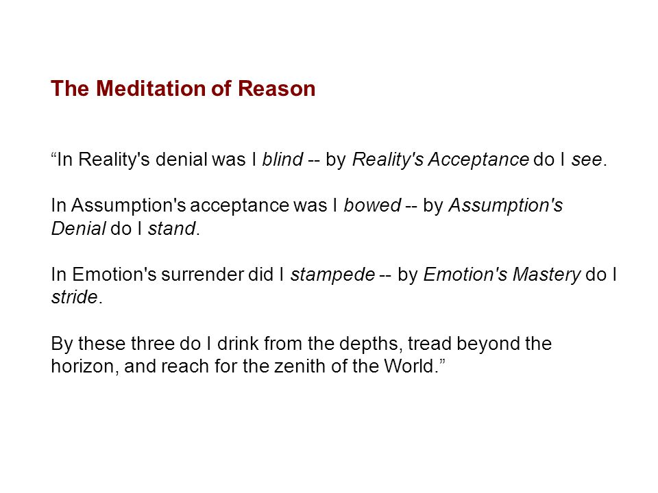 """The Meditation of Reason """"In Reality's denial was I blind -- by Reality's Acceptance do I see. In Assumption's acceptance was I bowed -- by Assumption"""