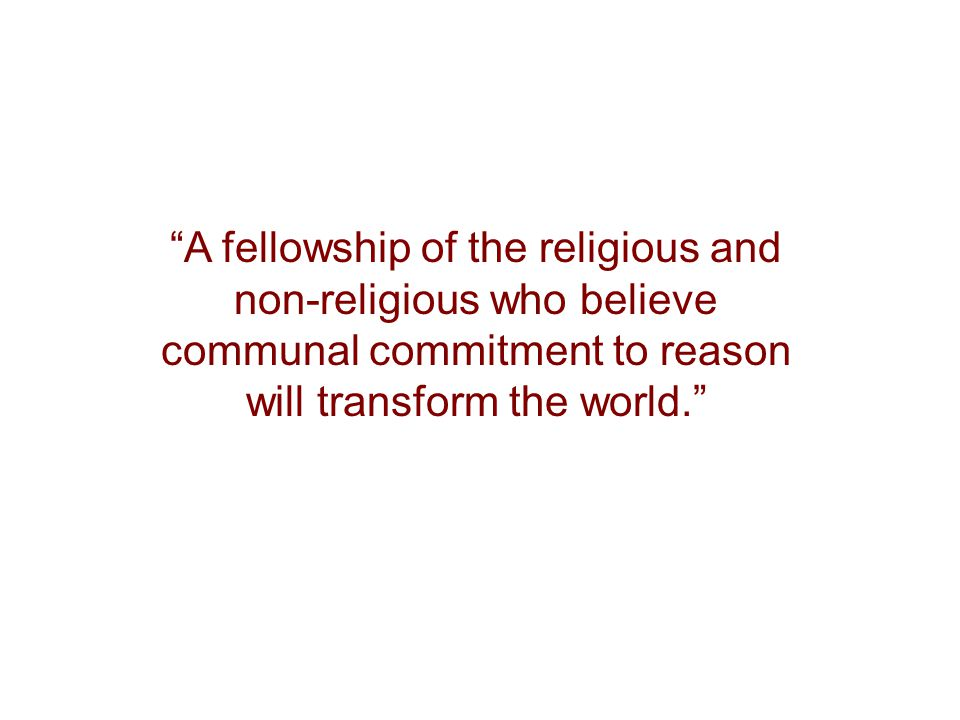 """""""A fellowship of the religious and non-religious who believe communal commitment to reason will transform the world."""""""
