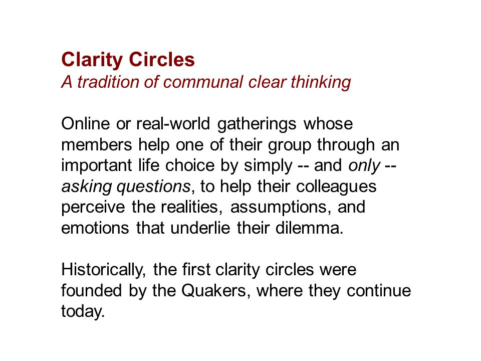 Clarity Circles A tradition of communal clear thinking Online or real-world gatherings whose members help one of their group through an important life