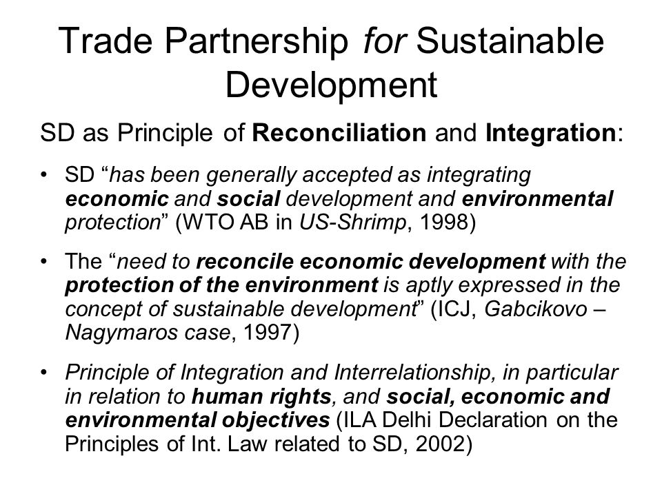 "Trade Partnership for Sustainable Development SD as Principle of Reconciliation and Integration: SD ""has been generally accepted as integrating econom"