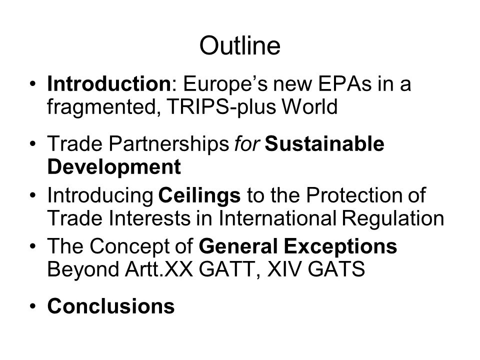 Outline Introduction: Europe's new EPAs in a fragmented, TRIPS-plus World Trade Partnerships for Sustainable Development Introducing Ceilings to the Protection of Trade Interests in International Regulation The Concept of General Exceptions Beyond Artt.XX GATT, XIV GATS Conclusions