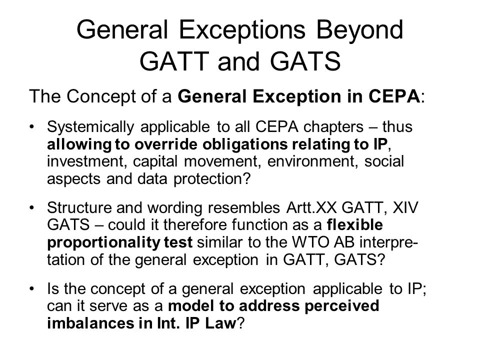 General Exceptions Beyond GATT and GATS The Concept of a General Exception in CEPA: Systemically applicable to all CEPA chapters – thus allowing to override obligations relating to IP, investment, capital movement, environment, social aspects and data protection.