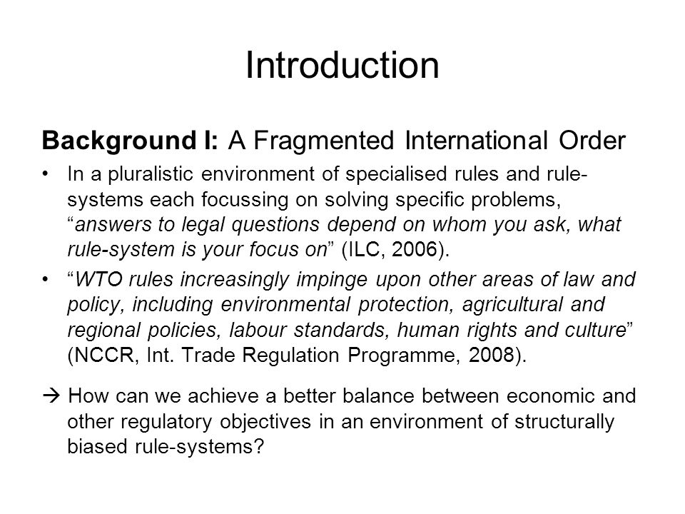 Introduction Background I: A Fragmented International Order In a pluralistic environment of specialised rules and rule- systems each focussing on solving specific problems, answers to legal questions depend on whom you ask, what rule-system is your focus on (ILC, 2006).