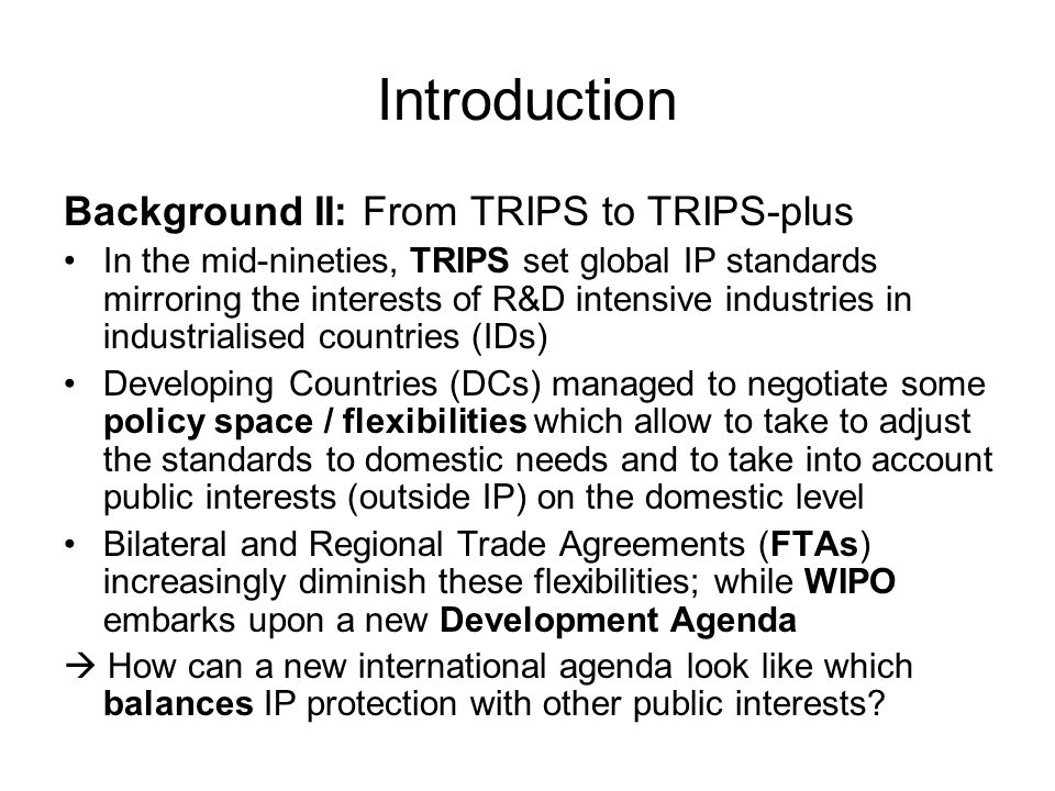 Introduction Background II: From TRIPS to TRIPS-plus In the mid-nineties, TRIPS set global IP standards mirroring the interests of R&D intensive indus