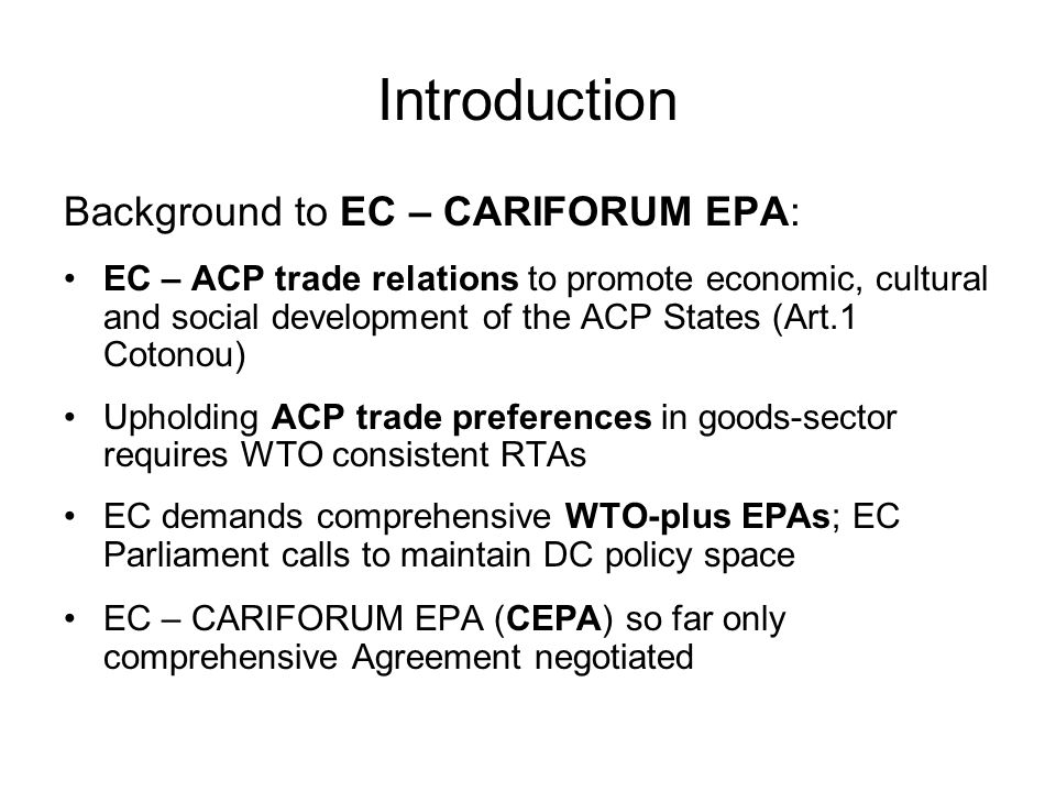 Introduction Background to EC – CARIFORUM EPA: EC – ACP trade relations to promote economic, cultural and social development of the ACP States (Art.1