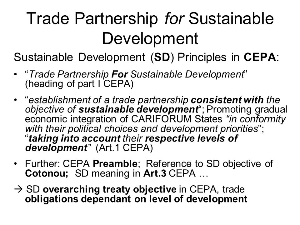 Trade Partnership for Sustainable Development Sustainable Development (SD) Principles in CEPA: Trade Partnership For Sustainable Development (heading of part I CEPA) establishment of a trade partnership consistent with the objective of sustainable development ; Promoting gradual economic integration of CARIFORUM States in conformity with their political choices and development priorities ; taking into account their respective levels of development (Art.1 CEPA) Further: CEPA Preamble; Reference to SD objective of Cotonou; SD meaning in Art.3 CEPA …  SD overarching treaty objective in CEPA, trade obligations dependant on level of development