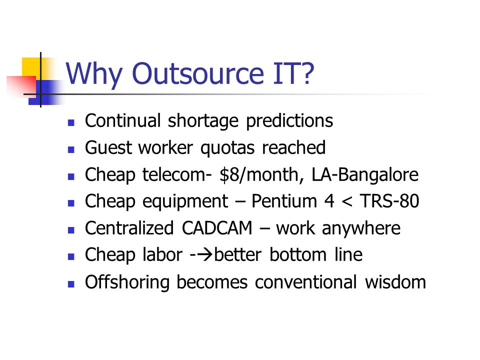 Why Outsource IT? Continual shortage predictions Guest worker quotas reached Cheap telecom- $8/month, LA-Bangalore Cheap equipment – Pentium 4 < TRS-8