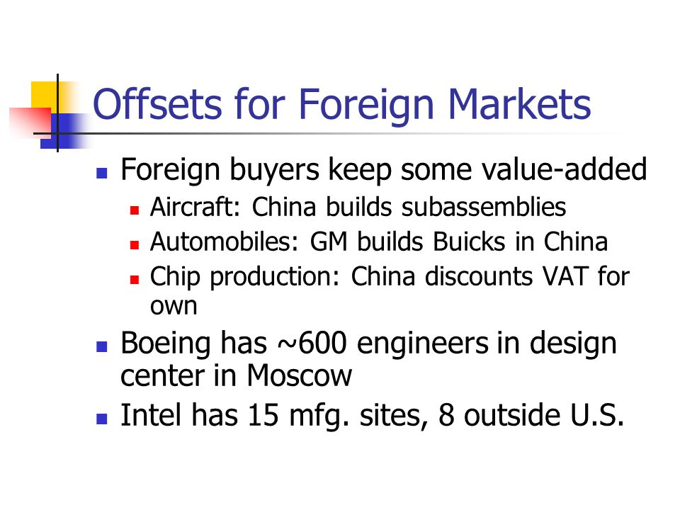 Offsets for Foreign Markets Foreign buyers keep some value-added Aircraft: China builds subassemblies Automobiles: GM builds Buicks in China Chip prod