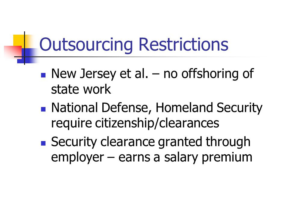 Outsourcing Restrictions New Jersey et al. – no offshoring of state work National Defense, Homeland Security require citizenship/clearances Security c