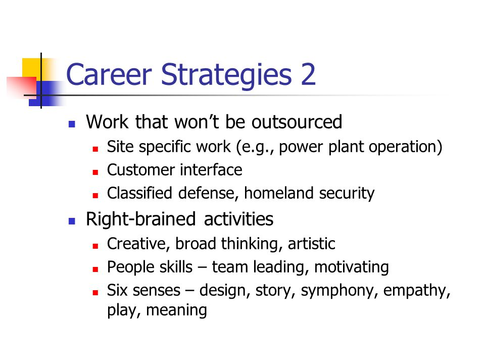 Career Strategies 2 Work that won't be outsourced Site specific work (e.g., power plant operation) Customer interface Classified defense, homeland sec
