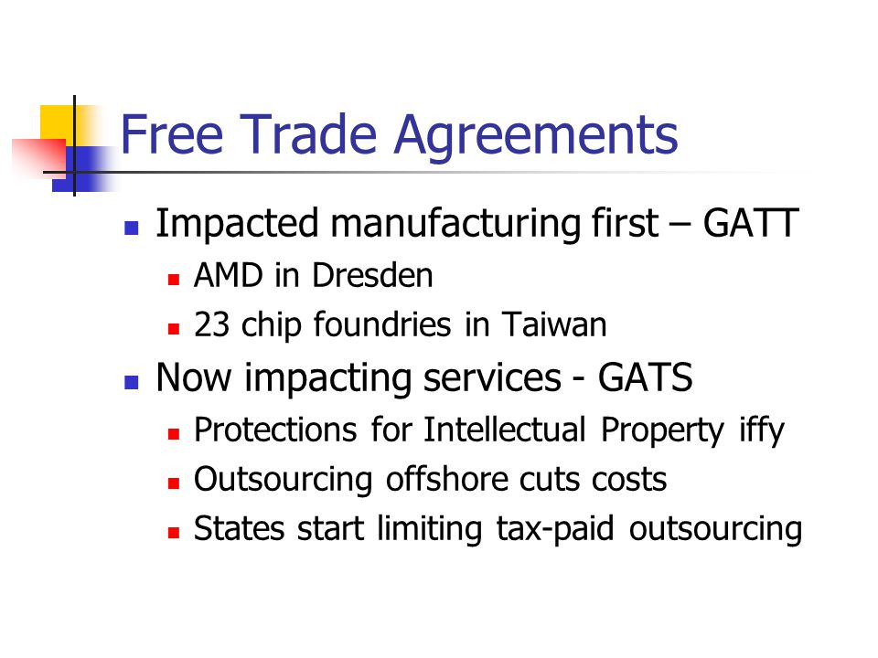 Free Trade Agreements Impacted manufacturing first – GATT AMD in Dresden 23 chip foundries in Taiwan Now impacting services - GATS Protections for Int