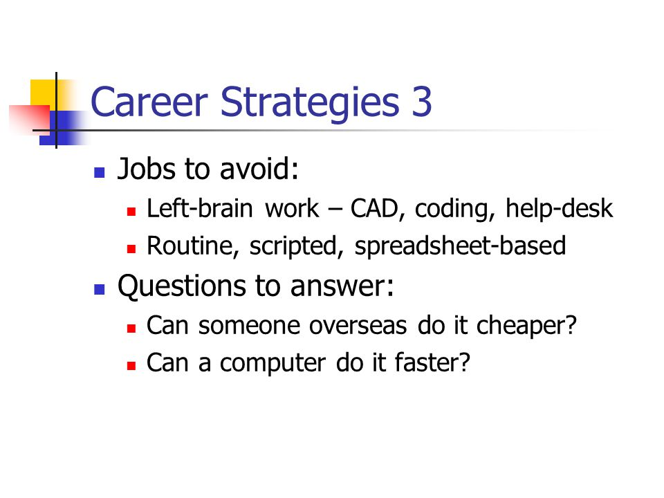 Career Strategies 3 Jobs to avoid: Left-brain work – CAD, coding, help-desk Routine, scripted, spreadsheet-based Questions to answer: Can someone over