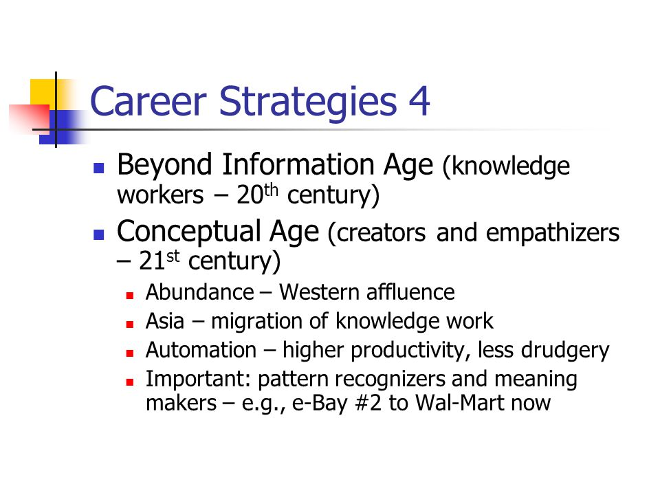 Career Strategies 4 Beyond Information Age (knowledge workers – 20 th century) Conceptual Age (creators and empathizers – 21 st century) Abundance – W