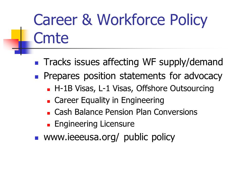 Career & Workforce Policy Cmte Tracks issues affecting WF supply/demand Prepares position statements for advocacy H-1B Visas, L-1 Visas, Offshore Outs