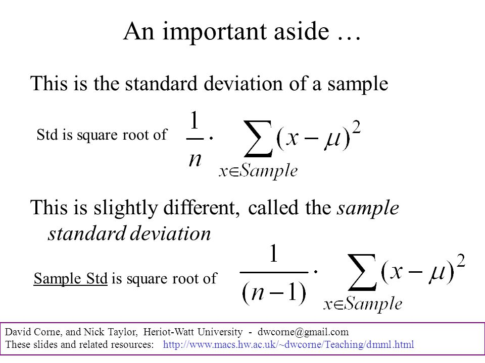 David Corne, and Nick Taylor, Heriot-Watt University - dwcorne@gmail.com These slides and related resources: http://www.macs.hw.ac.uk/~dwcorne/Teaching/dmml.html An important aside … This is the standard deviation of a sample This is slightly different, called the sample standard deviation Std is square root of Sample Std is square root of
